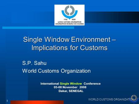 WORLD CUSTOMS ORGANIZATION 1 Single Window Environment – Implications for Customs S.P. Sahu World Customs Organization International Single Window Conference.