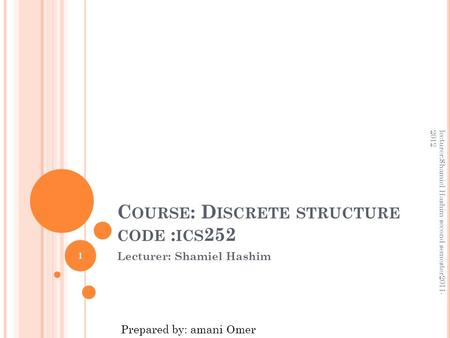 C OURSE : D ISCRETE STRUCTURE CODE : ICS 252 Lecturer: Shamiel Hashim 1 lecturer:Shamiel Hashim second semester2011- 2012 Prepared by: amani Omer.