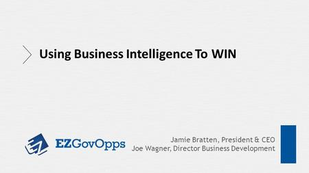 Jamie Bratten, President & CEO Joe Wagner, Director Business Development Using Business Intelligence To WIN.