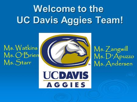 Welcome to the UC Davis Aggies Team! Ms. Zangwill Ms. D'Apuzzo Ms. Andersen Ms. Watkins Ms. O'Brien Ms. Starr.