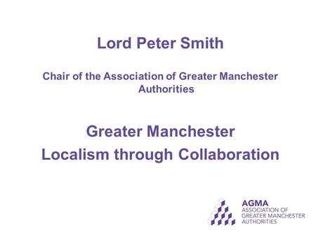 Lord Peter Smith Chair of the Association of Greater Manchester Authorities Greater Manchester Localism through Collaboration.