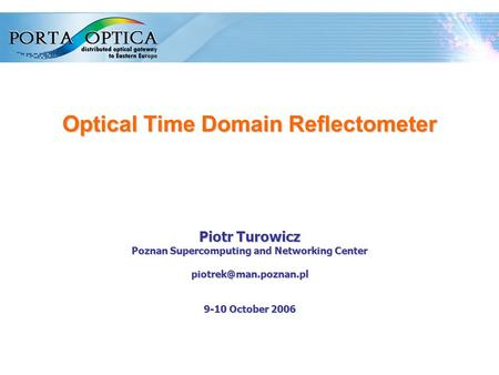1 Optical Time Domain Reflectometer Piotr Turowicz Poznan Supercomputing and Networking Center 9-10 October 2006.