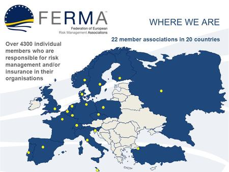 WHERE WE ARE 22 member associations in 20 countries Over 4300 individual members who are responsible for risk management and/or insurance in their organisations.