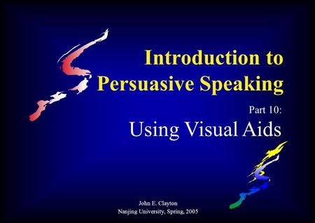 Introduction to Persuasive Speaking Part 10: Using Visual Aids John E. Clayton Nanjing University, Spring, 2005.