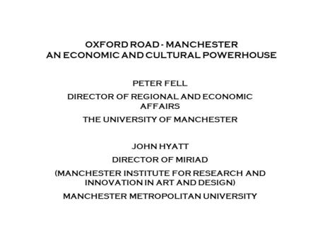 Combining the strengths of UMIST and The Victoria University of Manchester OXFORD ROAD - MANCHESTER AN ECONOMIC AND CULTURAL POWERHOUSE PETER FELL DIRECTOR.