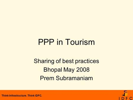Think Infrastructure. Think IDFC. PPP in Tourism Sharing of best practices Bhopal May 2008 Prem Subramaniam.