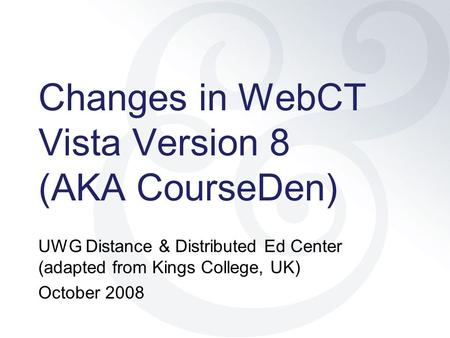 Changes in WebCT Vista Version 8 (AKA CourseDen) UWG Distance & Distributed Ed Center (adapted from Kings College, UK) October 2008.