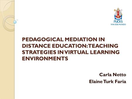 PEDAGOGICAL MEDIATION IN DISTANCE EDUCATION: TEACHING STRATEGIES IN VIRTUAL LEARNING ENVIRONMENTS Carla Netto Elaine Turk Faria.