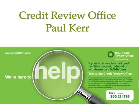 Credit Review Office Paul Kerr.  The Credit Review Office is here to help SMEs & farms access bank finance.  We are employed by the Department of Finance,
