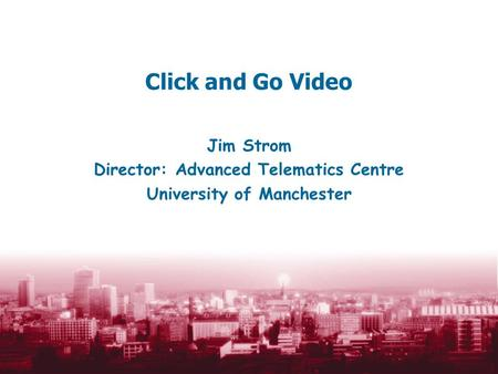 Click and Go Video Jim Strom Director: Advanced Telematics Centre University of Manchester.