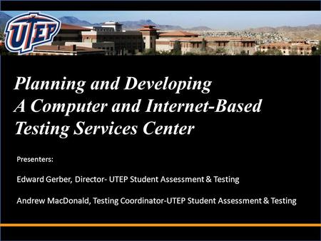 Planning and Developing A Computer and Internet-Based Testing Services Center Presenters: Edward Gerber, Director- UTEP Student Assessment & Testing Andrew.
