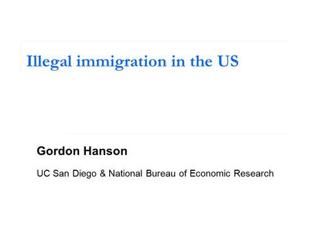 Illegal immigration in the US Gordon Hanson UC San Diego & National Bureau of Economic Research.