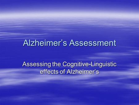 Alzheimer's Assessment Assessing the Cognitive-Linguistic effects of Alzheimer's.