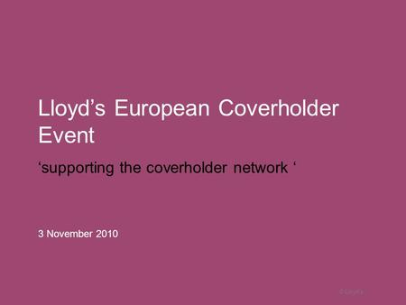 © Lloyd's Lloyd's European Coverholder Event 'supporting the coverholder network ' 3 November 2010.
