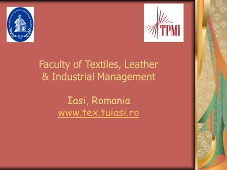 Faculty of Textiles, Leather & Industrial Management Iasi, Romania www.tex.tuiasi.ro.