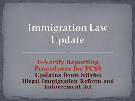 E-Verify Reporting Procedures for FCSS Updates from SB160 Illegal Immigration Reform and Enforcement Act.