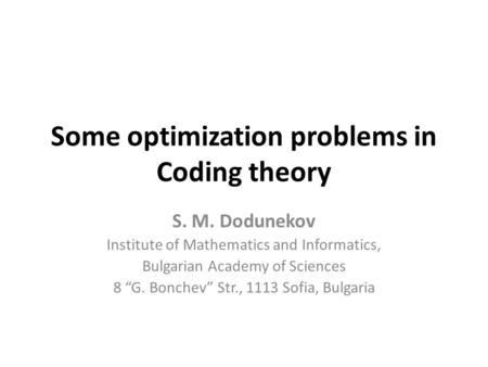 "Some optimization problems in Coding theory S. M. Dodunekov Institute of Mathematics and Informatics, Bulgarian Academy of Sciences 8 ""G. Bonchev"" Str.,"