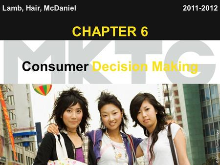 Chapter 6 Copyright ©2012 by Cengage Learning Inc. All rights reserved 1 Lamb, Hair, McDaniel CHAPTER 6 Consumer Decision Making 2011-2012 © Nonstock/Jupiterimages.