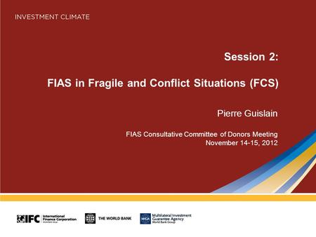 Session 2: FIAS in Fragile and Conflict Situations (FCS) Pierre Guislain FIAS Consultative Committee of Donors Meeting November 14-15, 2012.