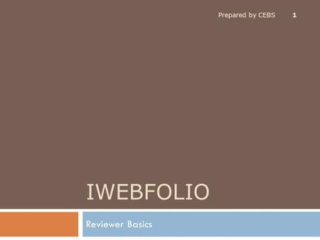 IWEBFOLIO Reviewer Basics Prepared by CEBS 1. Topics Covered Prepared by CEBS 2  Use a Supported Browser Use a Supported Browser  Getting Support –