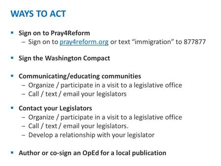 "WAYS TO ACT  Sign on to Pray4Reform ‒Sign on to pray4reform.org or text ""immigration"" to 877877  Sign the Washington Compact  Communicating/educating."