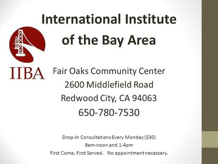International Institute of the Bay Area Fair Oaks Community Center 2600 Middlefield Road Redwood City, CA 94063 650-780-7530 Drop-In Consultations Every.