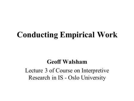 Conducting Empirical Work Geoff Walsham Lecture 3 of Course on Interpretive Research in IS - Oslo University.