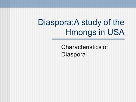 Diaspora:A study of the Hmongs in USA Characteristics of Diaspora.