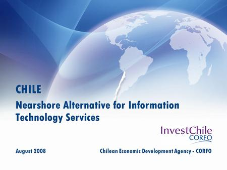 CHILE Nearshore Alternative for Information Technology Services August 2008 Chilean Economic Development Agency - CORFO.