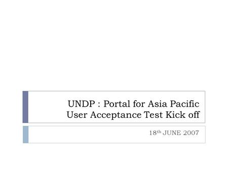 UNDP : Portal for Asia Pacific User Acceptance Test Kick off 18 th JUNE 2007.