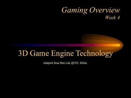 Gaming Overview Week 4 3D Game Engine Technology Adapted from Ben Slides.