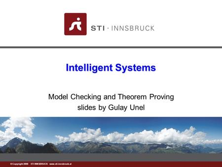 Www.sti-innsbruck.at © Copyright 2008 STI INNSBRUCK www.sti-innsbruck.at Intelligent Systems Model Checking and Theorem Proving slides by Gulay Unel.