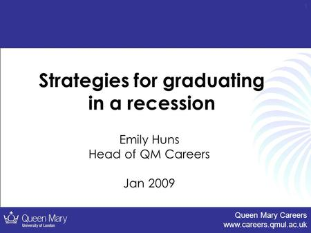 Queen Mary Careers www.careers.qmul.ac.uk 1 Strategies for graduating in a recession Emily Huns Head of QM Careers Jan 2009.