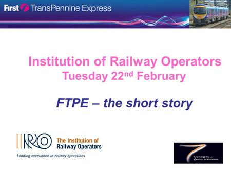 Institution of Railway Operators Tuesday 22 nd February FTPE – the short story.