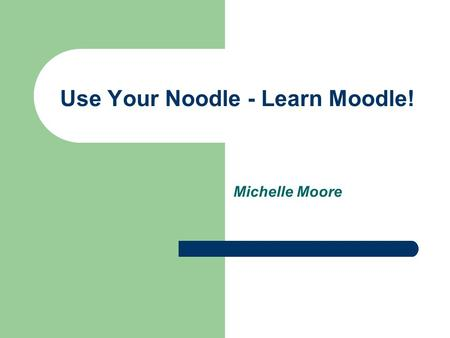 Use Your Noodle - Learn Moodle! Michelle Moore. What is Moodle? Course Management System (CMS) Originally created by Martin Dougiamas Based on Social.