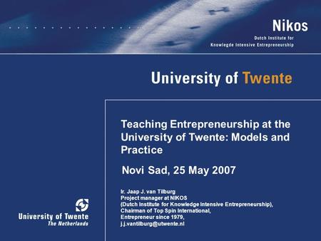 Teaching Entrepreneurship at the University of Twente: Models and Practice Ir. Jaap J. van Tilburg Project manager at NIKOS (Dutch Institute for Knowledge.