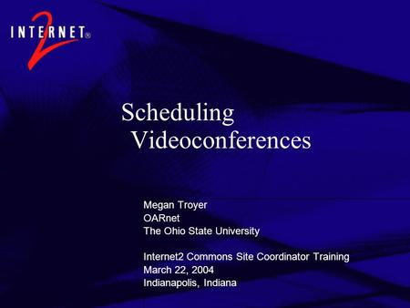 Scheduling Videoconferences Megan Troyer OARnet The Ohio State University Internet2 Commons Site Coordinator Training March 22, 2004 Indianapolis, Indiana.