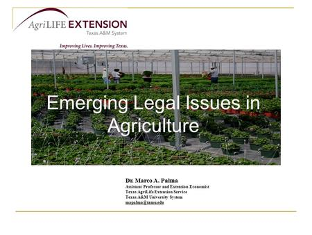 Emerging Legal Issues in Agriculture Dr. Marco A. Palma Assistant Professor and Extension Economist Texas AgriLife Extension Service Texas A&M University.