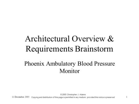 11 December 20051 Architectural Overview & Requirements Brainstorm Phoenix Ambulatory Blood Pressure Monitor © 2005 Christopher J. Adams Copying and distribution.