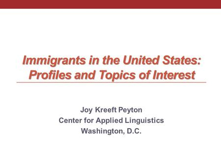 Immigrants in the United States: Profiles and Topics of Interest Joy Kreeft Peyton Center for Applied Linguistics Washington, D.C.