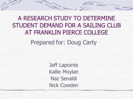 A RESEARCH STUDY TO DETERMINE STUDENT DEMAND FOR A SAILING CLUB AT FRANKLIN PIERCE COLLEGE Prepared for: Doug Carty Jeff Lapointe Kallie Moylan Naz Senaldi.