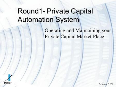 February 7, 2001 Round1- Private Capital Automation System Operating and Maintaining your Private Capital Market Place.