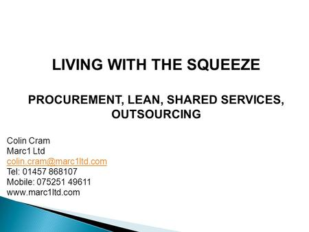 LIVING WITH THE SQUEEZE PROCUREMENT, LEAN, SHARED SERVICES, OUTSOURCING Colin Cram Marc1 Ltd Tel: 01457 868107 Mobile: 075251 49611.