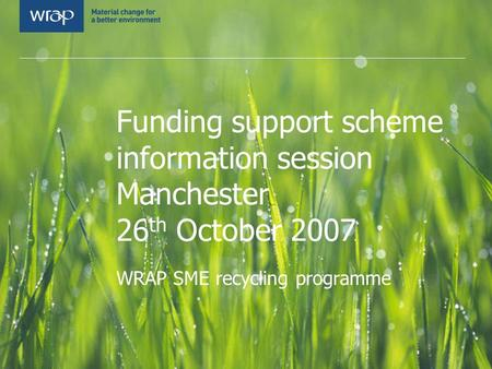 Funding support scheme information session Manchester 26 th October 2007 WRAP SME recycling programme.