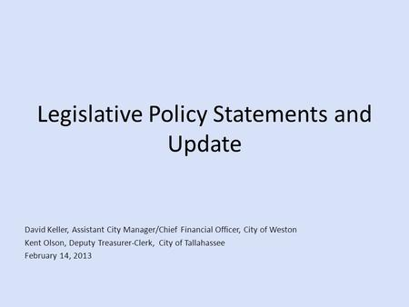 Legislative Policy Statements and Update David Keller, Assistant City Manager/Chief Financial Officer, City of Weston Kent Olson, Deputy Treasurer-Clerk,