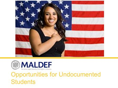 Opportunities for Undocumented Students. What is MALDEF? Mission Statement: MALDEF protects the civil rights of Latinos living in the U.S. through advocacy,