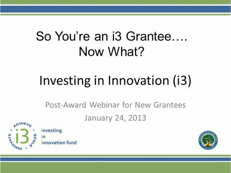 Investing in Innovation (i3) Post-Award Webinar for New Grantees January 24, 2013 So You're an i3 Grantee…. Now What?