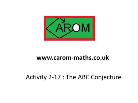 Activity 2-17 : The ABC Conjecture www.carom-maths.co.uk.