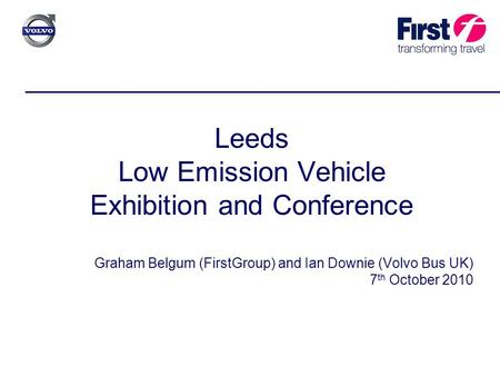 Leeds Low Emission Vehicle Exhibition and Conference Graham Belgum (FirstGroup) and Ian Downie (Volvo Bus UK) 7 th October 2010.