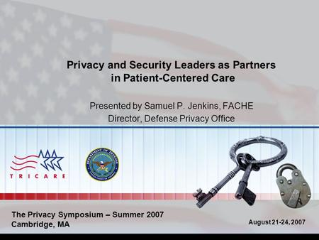 August 21-24, 2007 Privacy and Security Leaders as Partners in Patient-Centered Care Presented by Samuel P. Jenkins, FACHE Director, Defense Privacy Office.